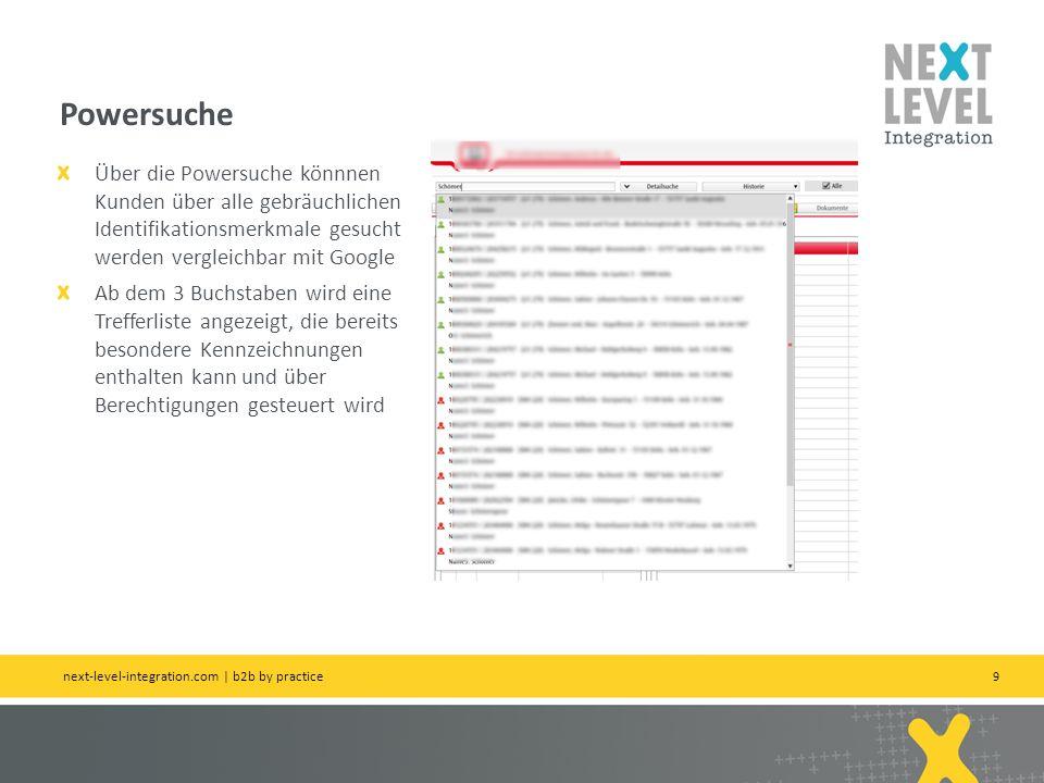 9 Powersuche next-level-integration.com | b2b by practice Über die Powersuche könnnen Kunden über alle gebräuchlichen Identifikationsmerkmale gesucht werden vergleichbar mit Google Ab dem 3 Buchstaben wird eine Trefferliste angezeigt, die bereits besondere Kennzeichnungen enthalten kann und über Berechtigungen gesteuert wird