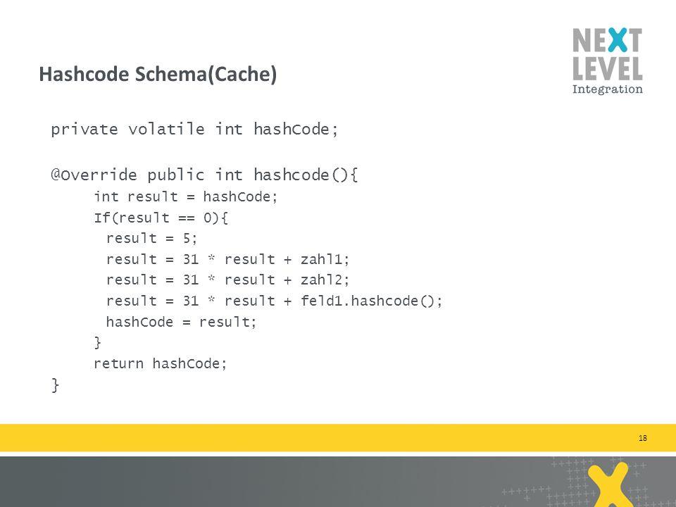 18 private volatile int hashCode; @Override public int hashcode(){ int result = hashCode; If(result == 0){ result = 5; result = 31 * result + zahl1; result = 31 * result + zahl2; result = 31 * result + feld1.hashcode(); hashCode = result; } return hashCode; } Hashcode Schema(Cache)