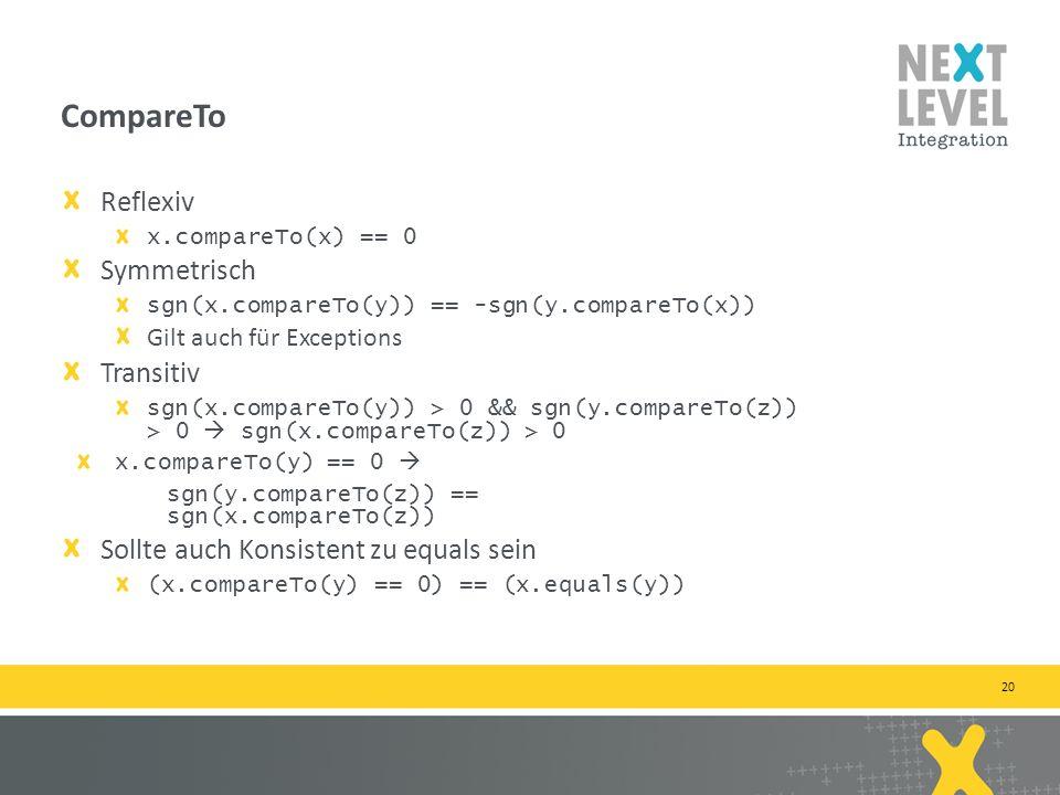 20 Reflexiv x.compareTo(x) == 0 Symmetrisch sgn(x.compareTo(y)) == -sgn(y.compareTo(x)) Gilt auch für Exceptions Transitiv sgn(x.compareTo(y)) > 0 && sgn(y.compareTo(z)) > 0 sgn(x.compareTo(z)) > 0 x.compareTo(y) == 0 sgn(y.compareTo(z)) == sgn(x.compareTo(z)) Sollte auch Konsistent zu equals sein (x.compareTo(y) == 0) == (x.equals(y)) CompareTo