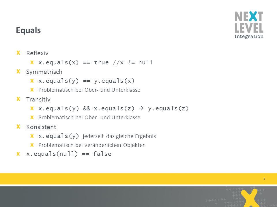 4 Reflexiv x.equals(x) == true //x != null Symmetrisch x.equals(y) == y.equals(x) Problematisch bei Ober- und Unterklasse Transitiv x.equals(y) && x.equals(z) y.equals(z) Problematisch bei Ober- und Unterklasse Konsistent x.equals(y) jederzeit das gleiche Ergebnis Problematisch bei veränderlichen Objekten x.equals(null) == false Equals