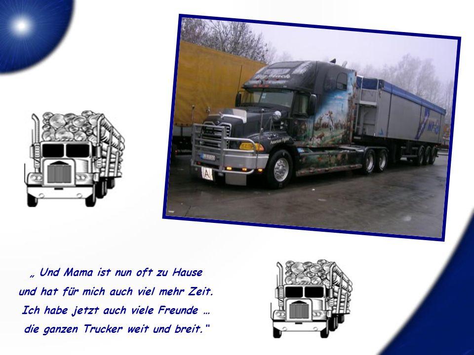 Er sagte: Ich habe einen neuen Daddy und der ist Trucker so wie du ! Er redete und redete, ich hörte ihm still zu.
