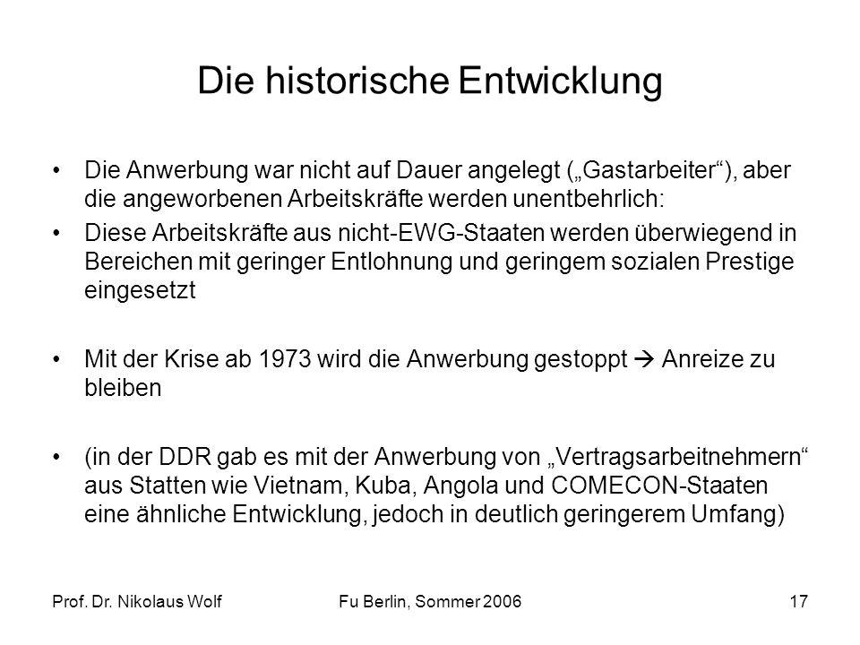 Prof. Dr. Nikolaus WolfFu Berlin, Sommer 200617 Die historische Entwicklung Die Anwerbung war nicht auf Dauer angelegt (Gastarbeiter), aber die angewo