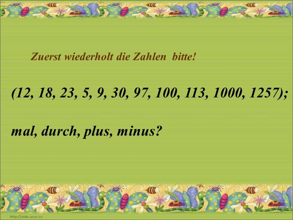 Zuerst wiederholt die Zahlen bitte! (12, 18, 23, 5, 9, 30, 97, 100, 113, 1000, 1257); mal, durch, plus, minus?