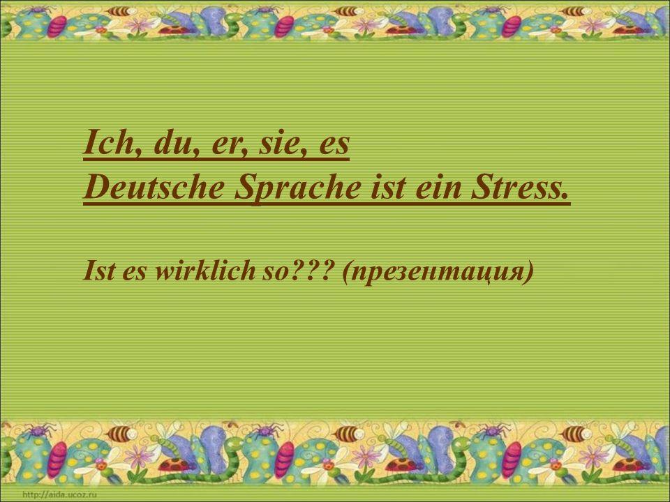 Ich, du, er, sie, es Deutsche Sprache ist ein Stress. Ist es wirklich so??? (презентация)
