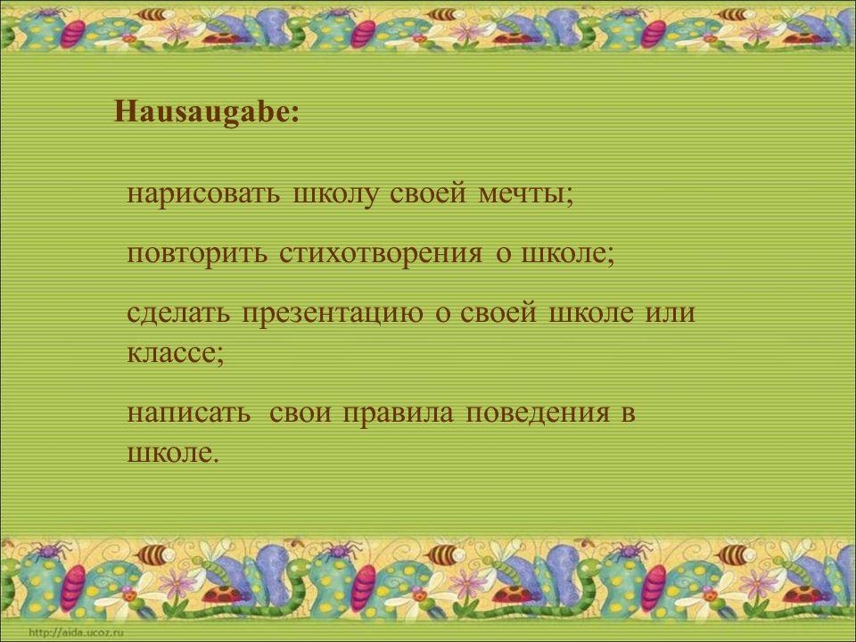 Hausaugabe: нарисовать школу своей мечты; повторить стихотворения о школе; сделать презентацию о своей школе или классе; написать свои правила поведения в школе.