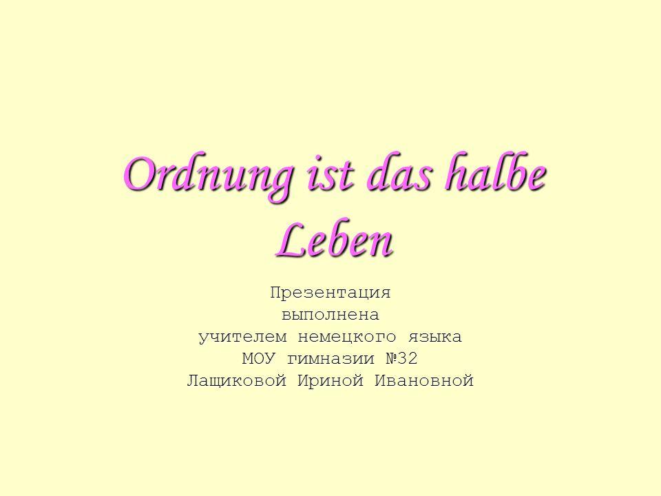 Ordnung ist das halbe Leben Презентациявыполнена учителем немецкого языка МОУ гимназии 32 Лащиковой Ириной Ивановной