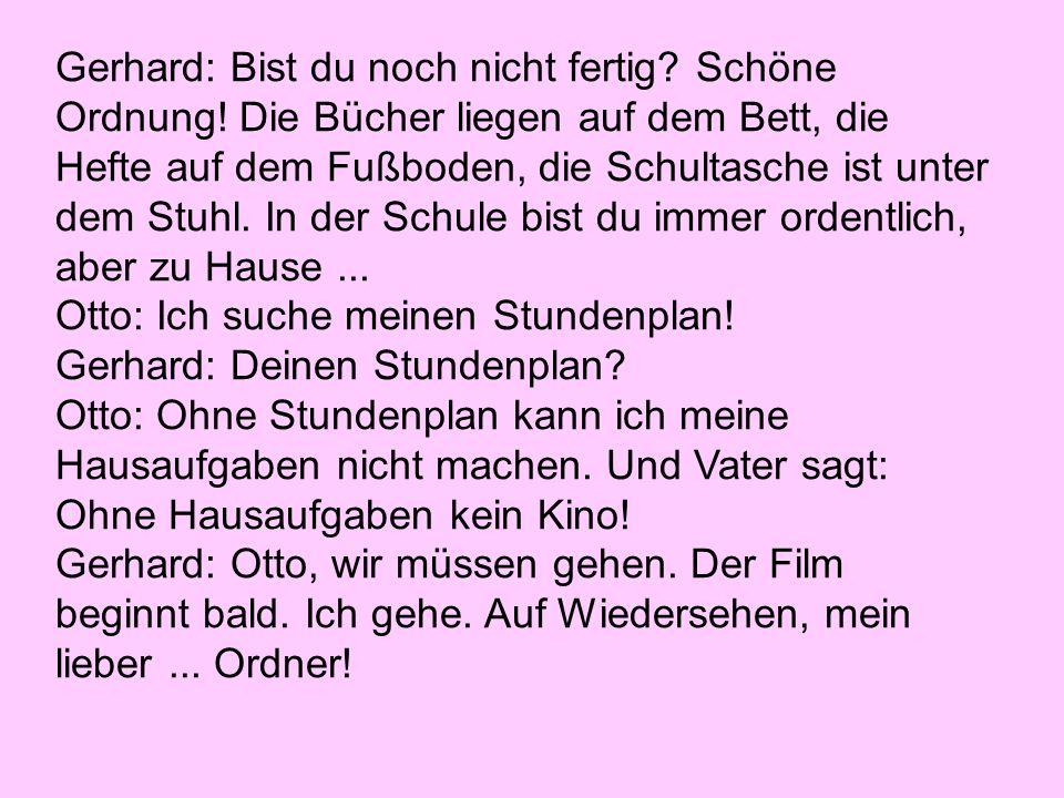 Gerhard: Bist du noch nicht fertig. Schöne Ordnung.