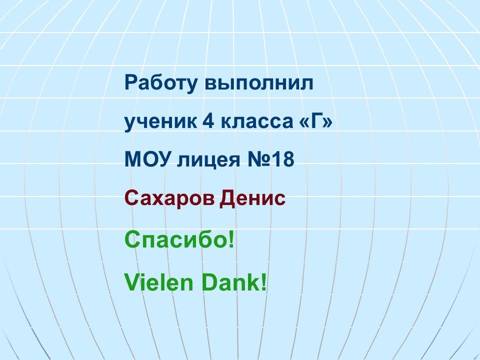 Работу выполнил ученик 4 класса «Г» МОУ лицея 18 Сахаров Денис Спасибо! Vielen Dank!