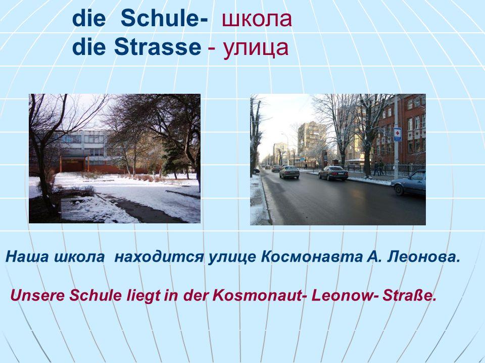 die Schule- школа die Strasse - улица Наша школа находится yлице Космонавта А.