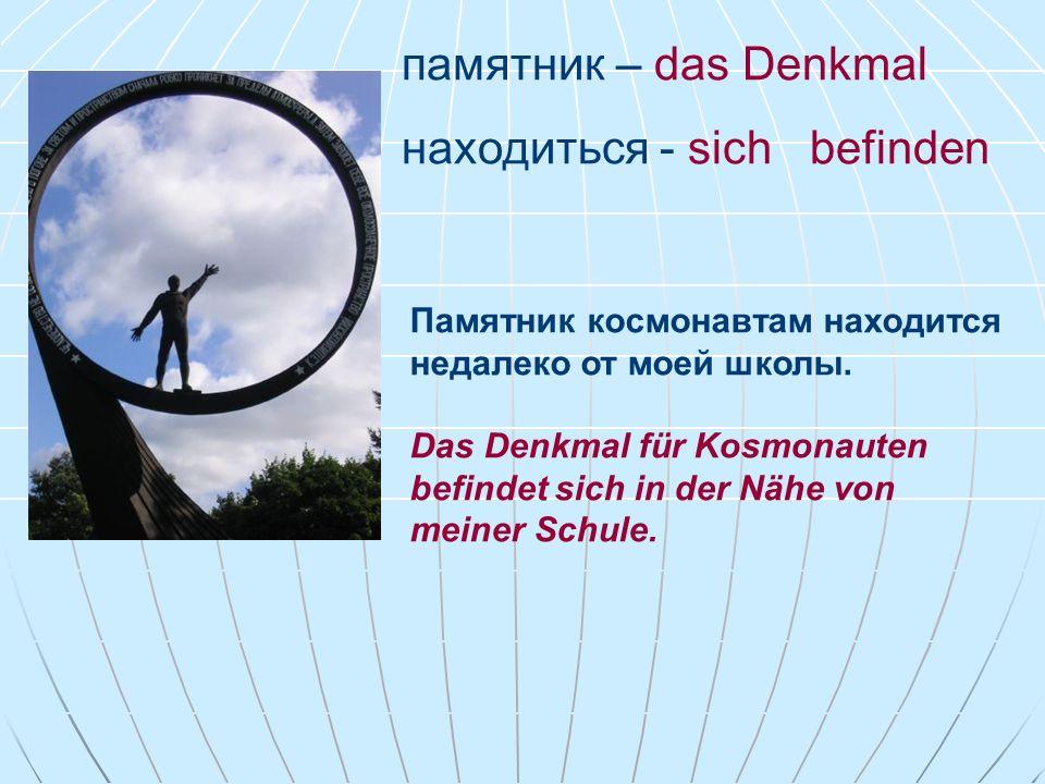 памятник – das Denkmal находиться - sich befinden Памятник космонавтам находится недалеко от моей школы. Das Denkmal für Kosmonauten befindet sich in