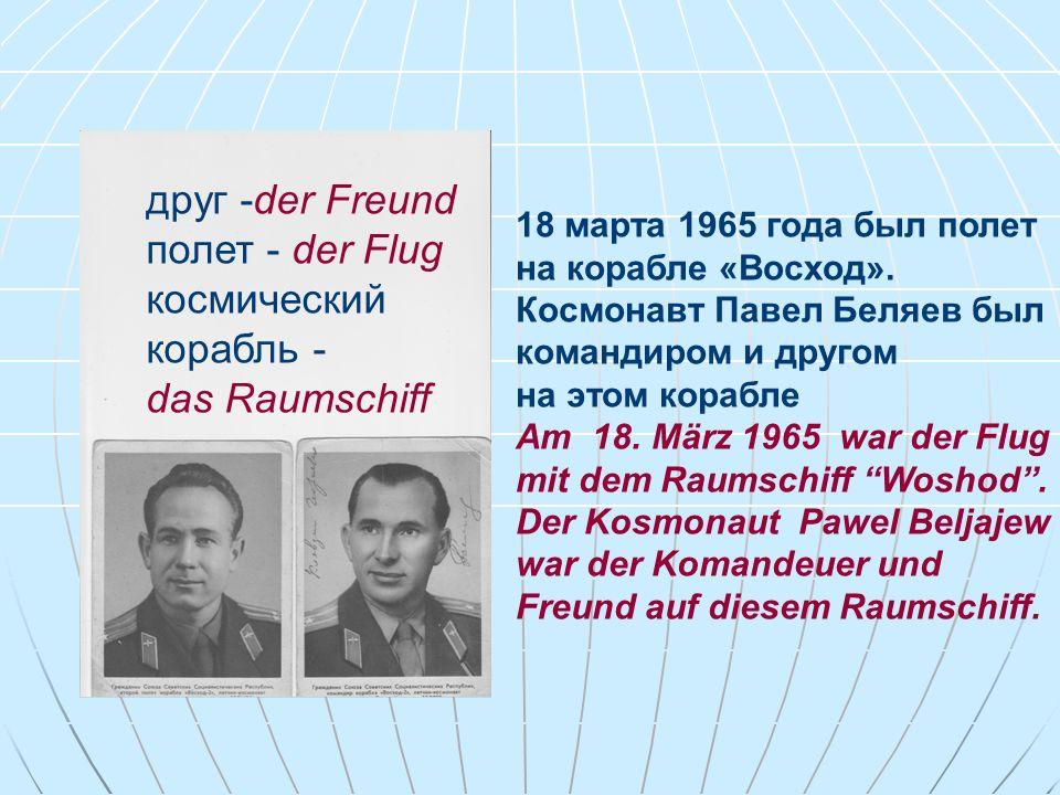 друг -der Freund полет - der Flug космический корабль - das Raumschiff 18 марта 1965 года был полет на корабле «Восход». Космонавт Павел Беляев был ко
