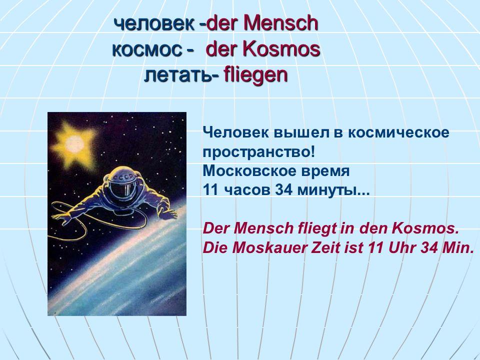 человек -der Mensch космос - der Kosmos летать- fliegen Человек вышел в космическое пространство! Московское время 11 часов 34 минуты... Der Mensch fl