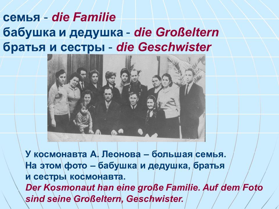 семья - die Familie бабушка и дедушка - die Großeltern братья и сестры - die Geschwister У космонавта А. Леонова – большая семья. На этом фото – бабуш