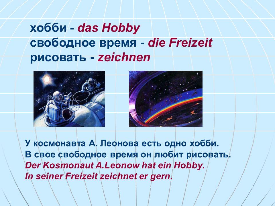 хобби - das Hobby свободное время - die Freizeit рисовать - zeichnen У космонавта А. Леонова есть одно хобби. В свое свободное время он любит рисовать