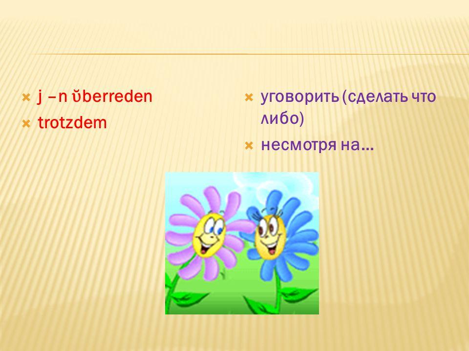 pauken die Sommersprosse(-n) der Sonnenbrand die Richtung( in Richtung Westen) geniessen(o,o) der Stau(-s) es lohnt sich(etwas zu machen) зубрить весн