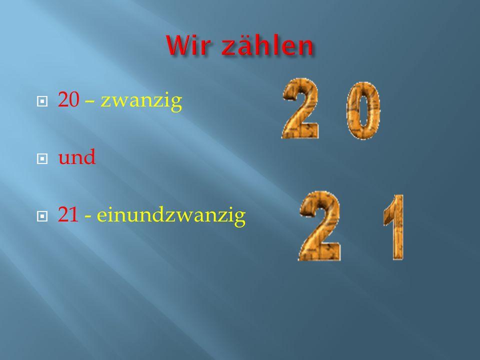 20 – zwanzig und 21 - einundzwanzig