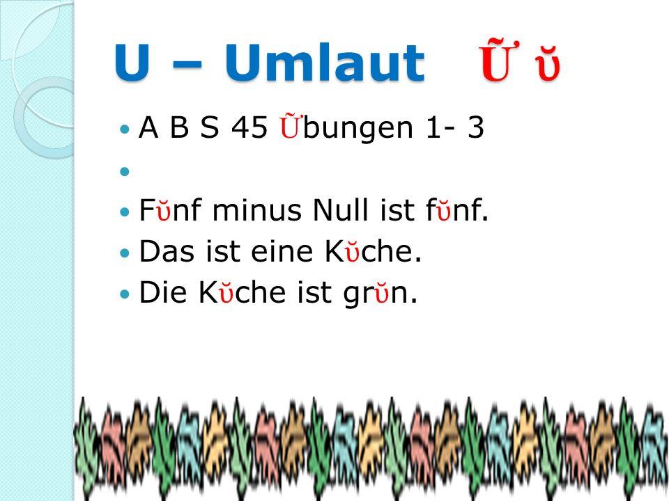 U – Umlaut U – Umlaut A B S 45 bungen 1- 3 F nf minus Null ist f nf. Das ist eine K che. Die K che ist gr n.
