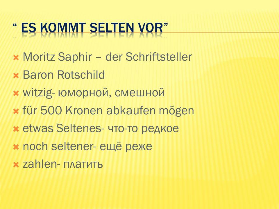 Moritz Saphir – der Schriftsteller Baron Rotschild witzig- юморной, смешной für 500 Kronen abkaufen mögen etwas Seltenes- что-то редкое noch seltener- ещё реже zahlen- платить