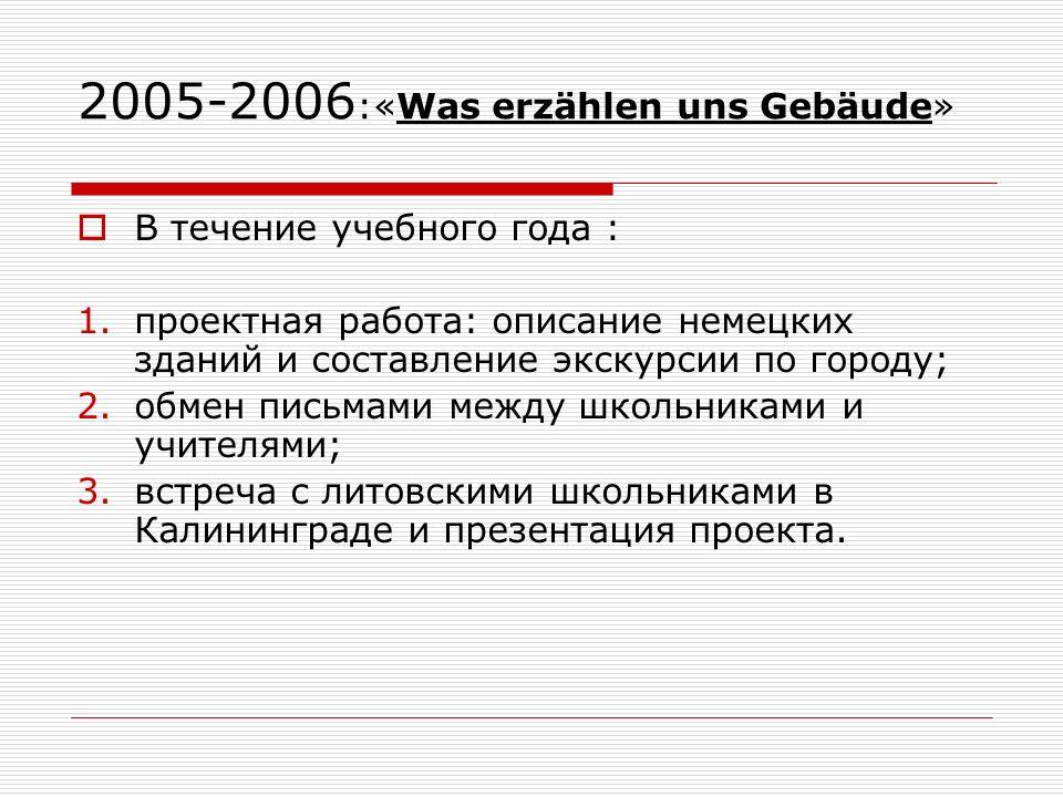2005-2006 :«Was erzählen uns Gebäude» В течение учебного года : 1.проектная работа: описание немецких зданий и составление экскурсии по городу; 2.обмен письмами между школьниками и учителями; 3.встреча с литовскими школьниками в Калининграде и презентация проекта.