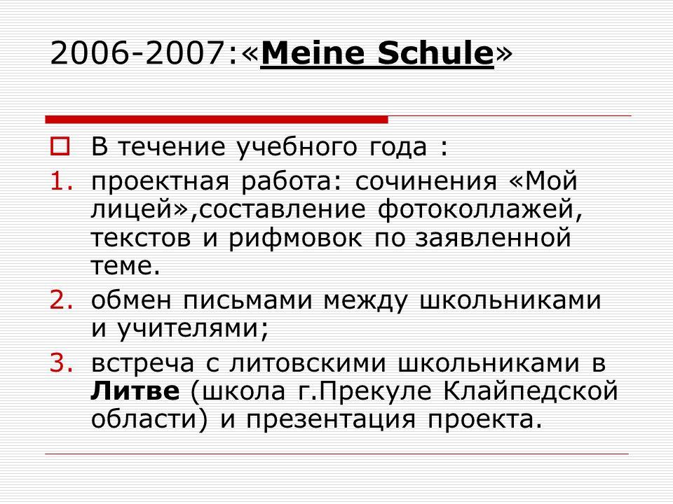 2006-2007:«Meine Schule» В течение учебного года : 1.проектная работа: сочинения «Мой лицей»,составление фотоколлажей, текстов и рифмовок по заявленной теме.