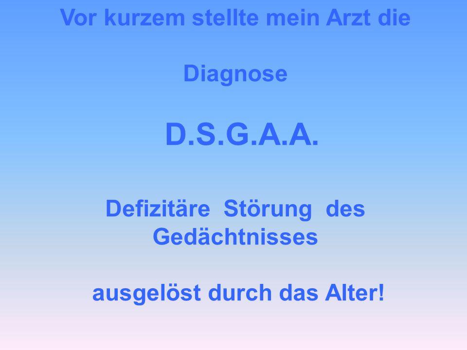 Vor kurzem stellte mein Arzt die Diagnose D.S.G.A.A. Defizitäre Störung des Gedächtnisses ausgelöst durch das Alter!
