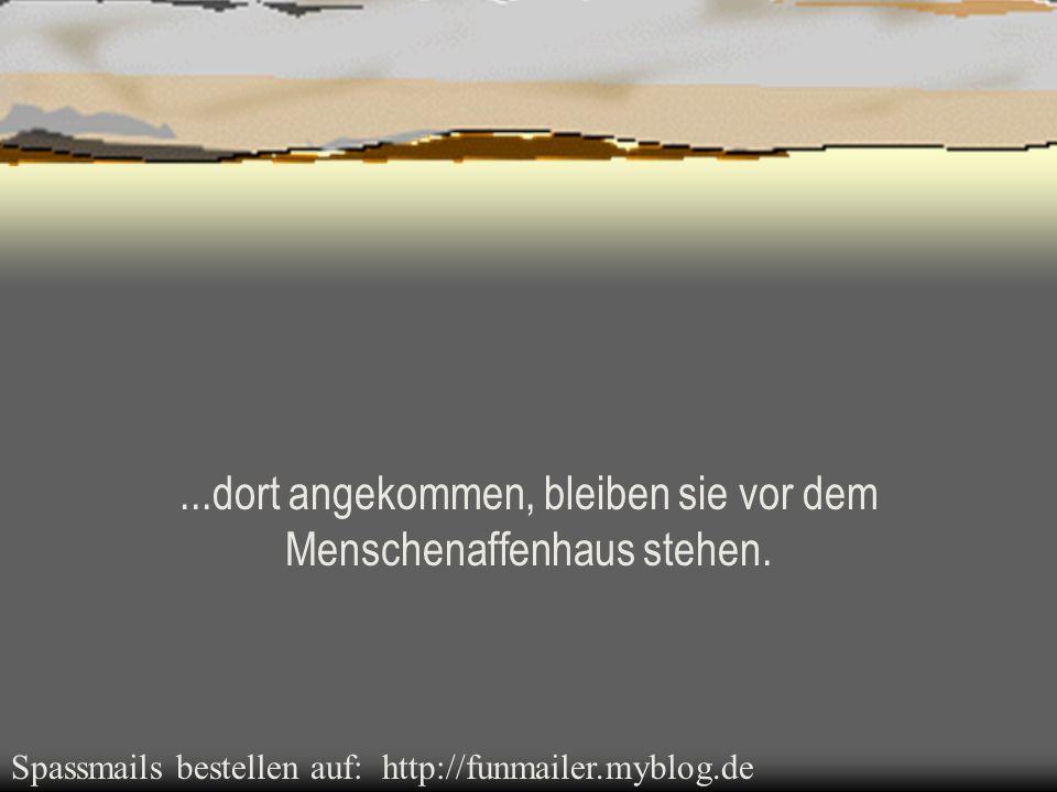 Spassmails bestellen auf: http://funmailer.myblog.de...dort angekommen, bleiben sie vor dem Menschenaffenhaus stehen.