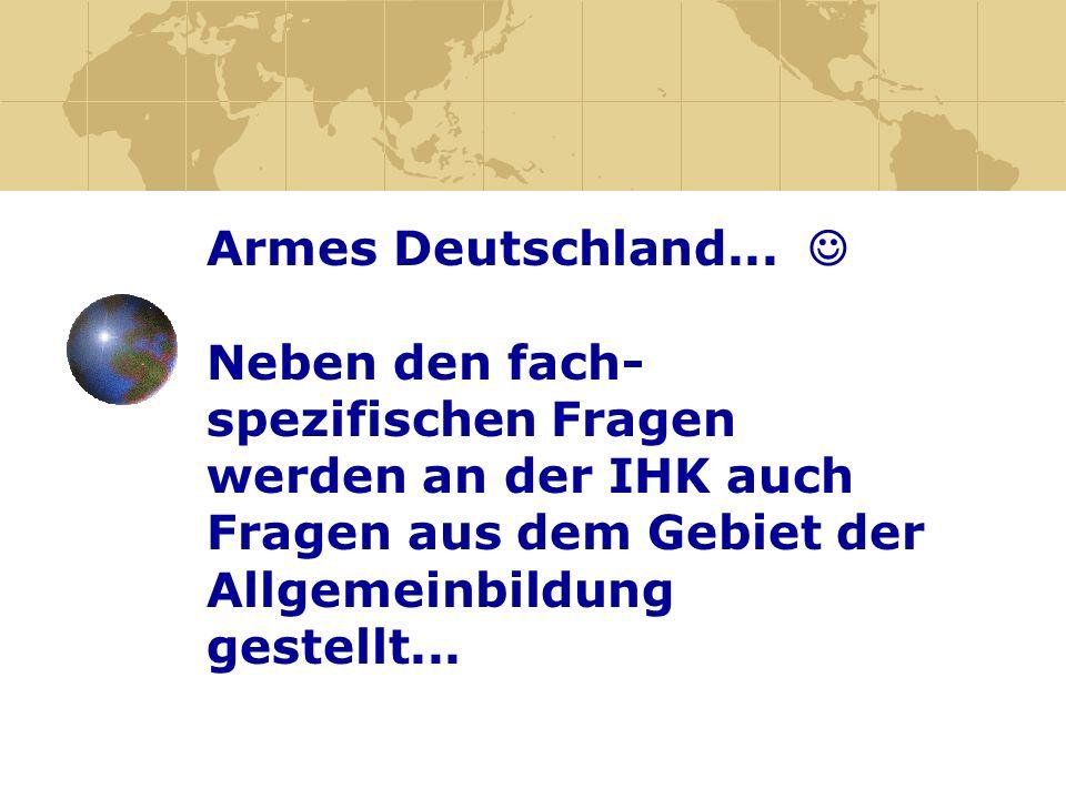 Armes Deutschland... Neben den fach- spezifischen Fragen werden an der IHK auch Fragen aus dem Gebiet der Allgemeinbildung gestellt...
