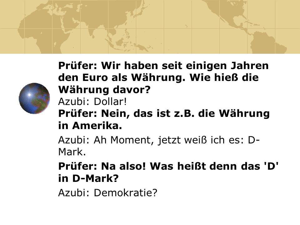 Prüfer: Wir haben seit einigen Jahren den Euro als Währung. Wie hieß die Währung davor? Azubi: Dollar! Prüfer: Nein, das ist z.B. die Währung in Ameri