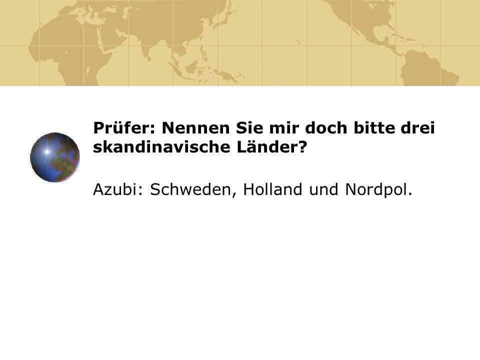Prüfer: Nennen Sie mir doch bitte drei skandinavische Länder? Azubi: Schweden, Holland und Nordpol.