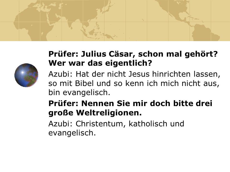 Prüfer: Julius Cäsar, schon mal gehört? Wer war das eigentlich? Azubi: Hat der nicht Jesus hinrichten lassen, so mit Bibel und so kenn ich mich nicht
