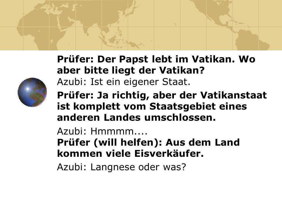 Prüfer: Der Papst lebt im Vatikan. Wo aber bitte liegt der Vatikan? Azubi: Ist ein eigener Staat. Prüfer: Ja richtig, aber der Vatikanstaat ist komple