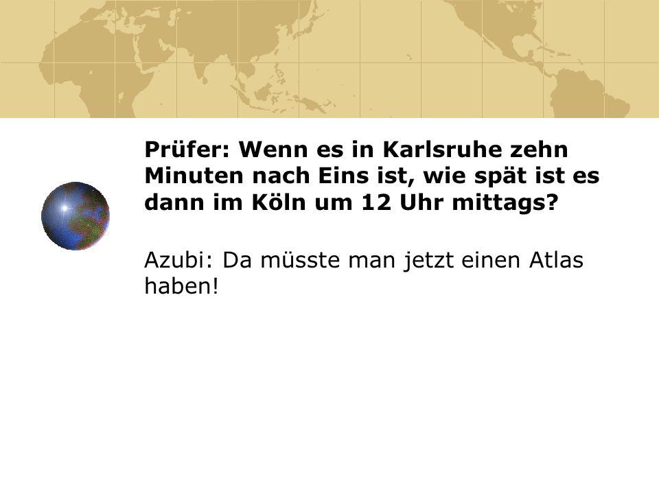 Prüfer: Wenn es in Karlsruhe zehn Minuten nach Eins ist, wie spät ist es dann im Köln um 12 Uhr mittags? Azubi: Da müsste man jetzt einen Atlas haben!