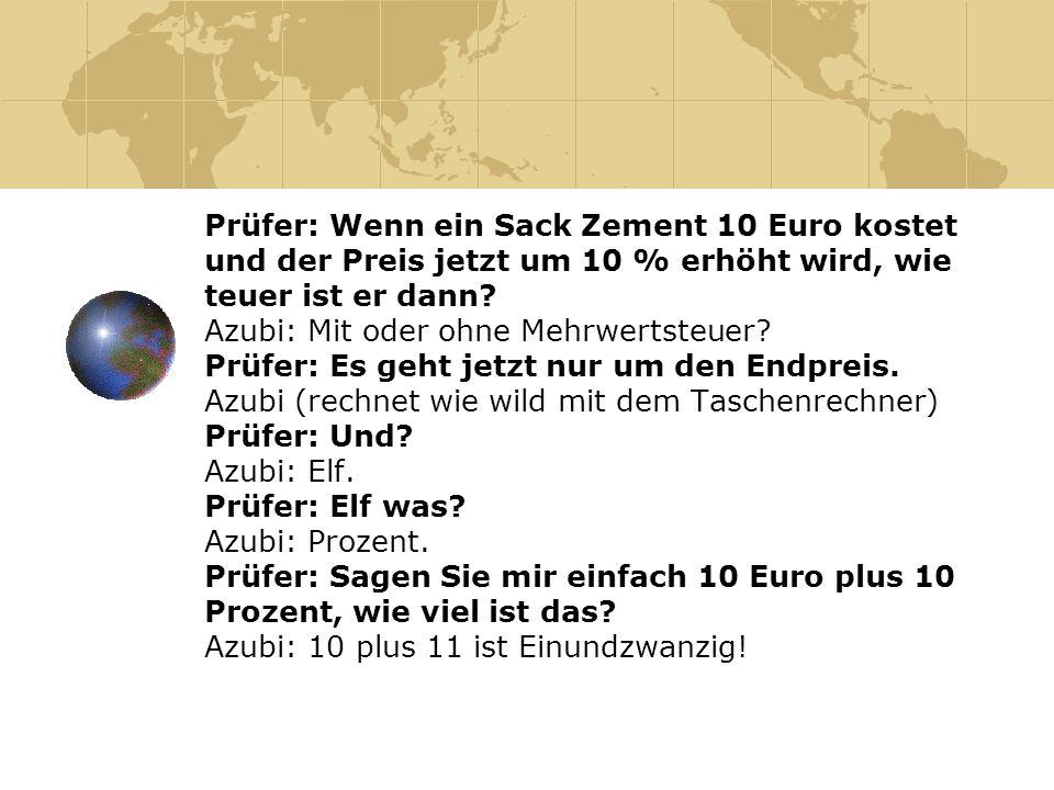 Prüfer: Wenn ein Sack Zement 10 Euro kostet und der Preis jetzt um 10 % erhöht wird, wie teuer ist er dann? Azubi: Mit oder ohne Mehrwertsteuer? Prüfe