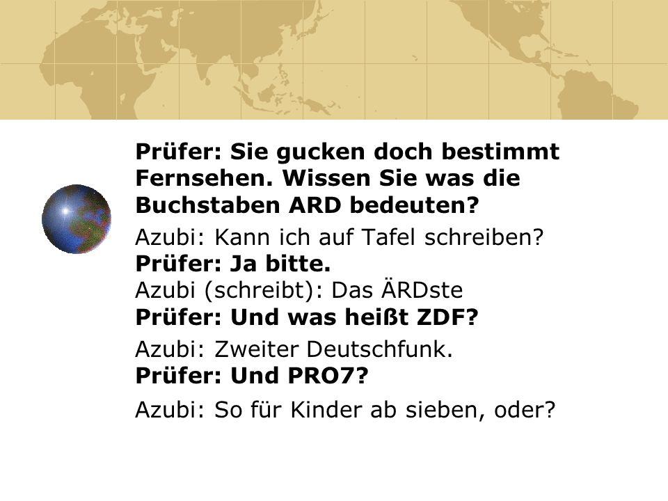 Prüfer: Wie heißt die Hauptstadt Deutschlands.Azubi: Berlin.