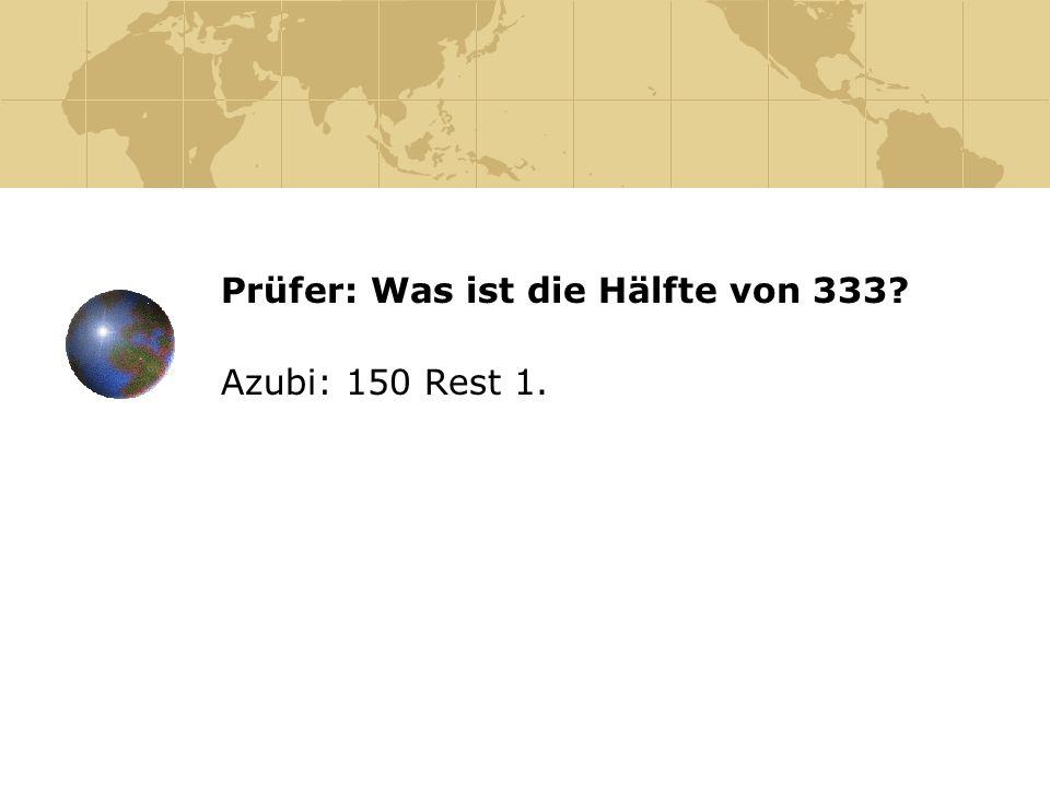 Prüfer: Was ist die Hälfte von 333? Azubi: 150 Rest 1.
