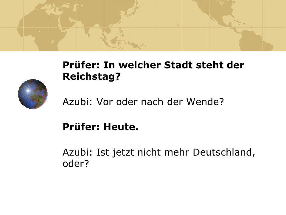 Prüfer: In welcher Stadt steht der Reichstag? Azubi: Vor oder nach der Wende? Prüfer: Heute. Azubi: Ist jetzt nicht mehr Deutschland, oder?