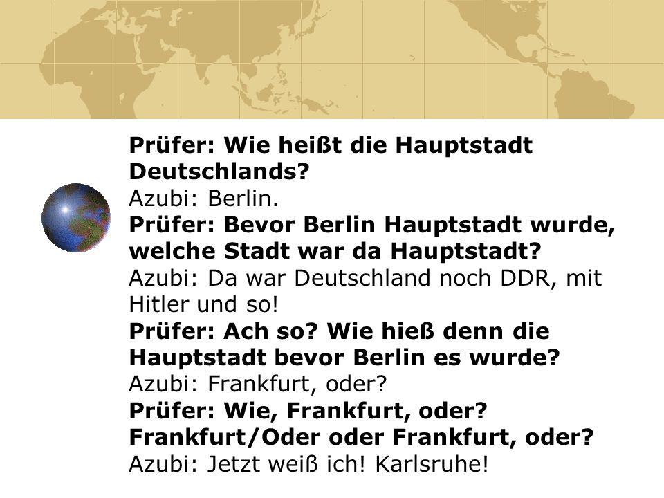 Prüfer: Wie heißt die Hauptstadt Deutschlands? Azubi: Berlin. Prüfer: Bevor Berlin Hauptstadt wurde, welche Stadt war da Hauptstadt? Azubi: Da war Deu