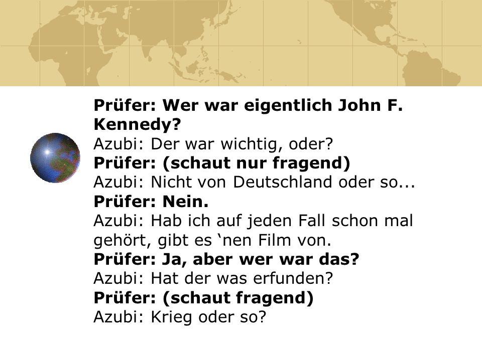 Prüfer: Wer war eigentlich John F. Kennedy? Azubi: Der war wichtig, oder? Prüfer: (schaut nur fragend) Azubi: Nicht von Deutschland oder so... Prüfer: