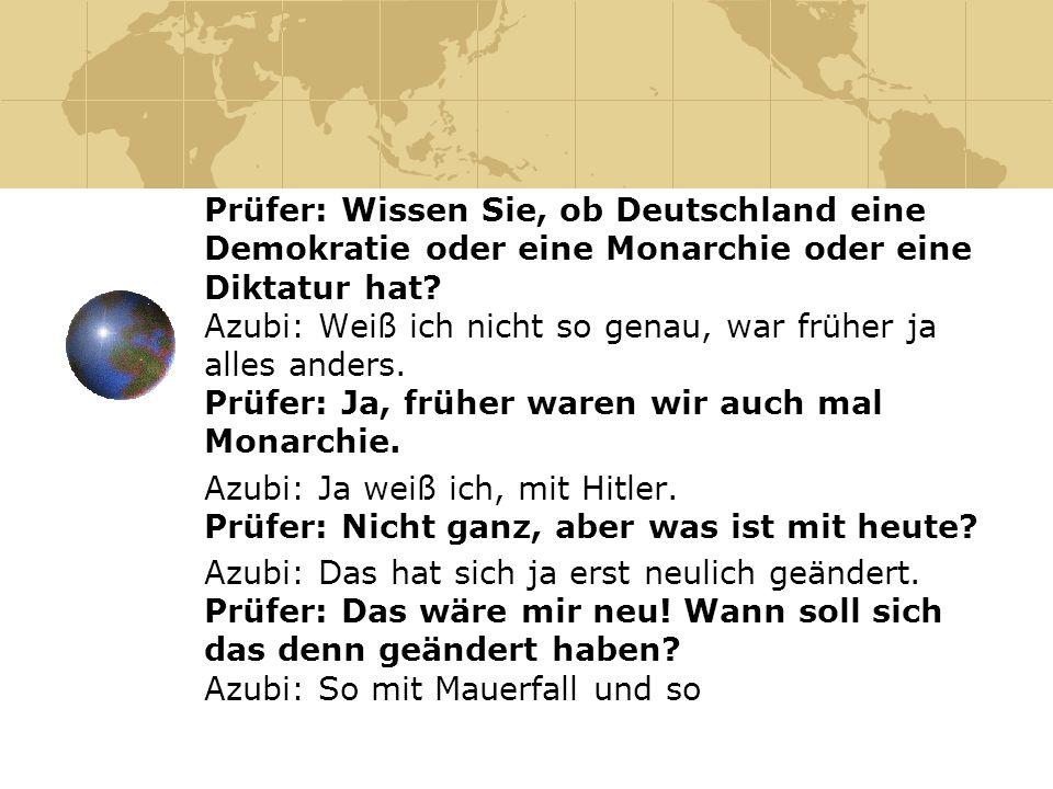 Prüfer: Wissen Sie, ob Deutschland eine Demokratie oder eine Monarchie oder eine Diktatur hat? Azubi: Weiß ich nicht so genau, war früher ja alles and
