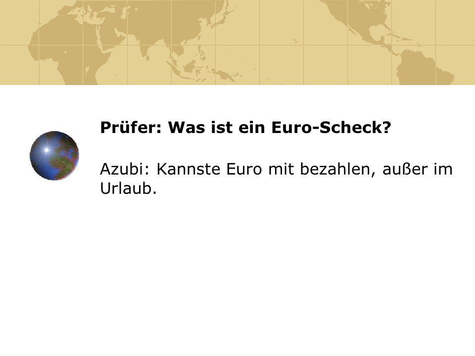 Prüfer: Was ist ein Euro-Scheck? Azubi: Kannste Euro mit bezahlen, außer im Urlaub.