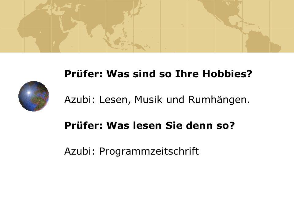 Prüfer: Was sind so Ihre Hobbies? Azubi: Lesen, Musik und Rumhängen. Prüfer: Was lesen Sie denn so? Azubi: Programmzeitschrift