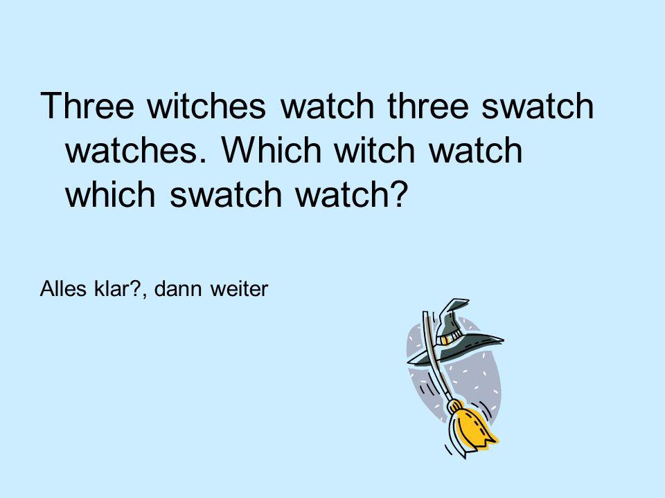 Three witches watch three swatch watches. Which witch watch which swatch watch? Alles klar?, dann weiter