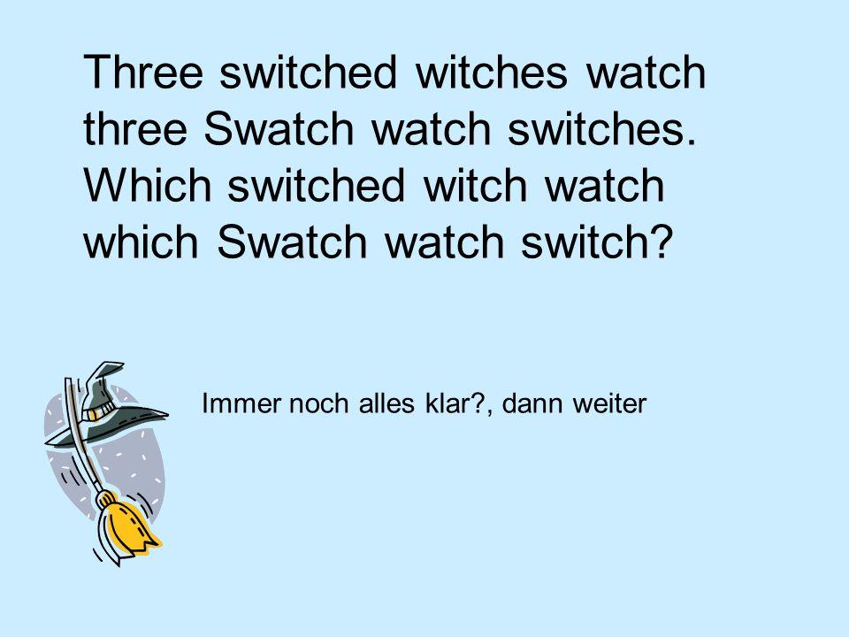Three switched witches watch three Swatch watch switches. Which switched witch watch which Swatch watch switch? Immer noch alles klar?, dann weiter