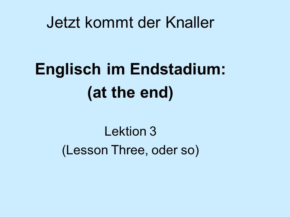 Jetzt kommt der Knaller Englisch im Endstadium: (at the end) Lektion 3 (Lesson Three, oder so)