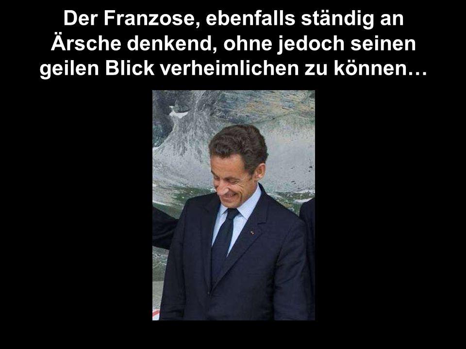 Der Franzose, ebenfalls ständig an Ärsche denkend, ohne jedoch seinen geilen Blick verheimlichen zu können…