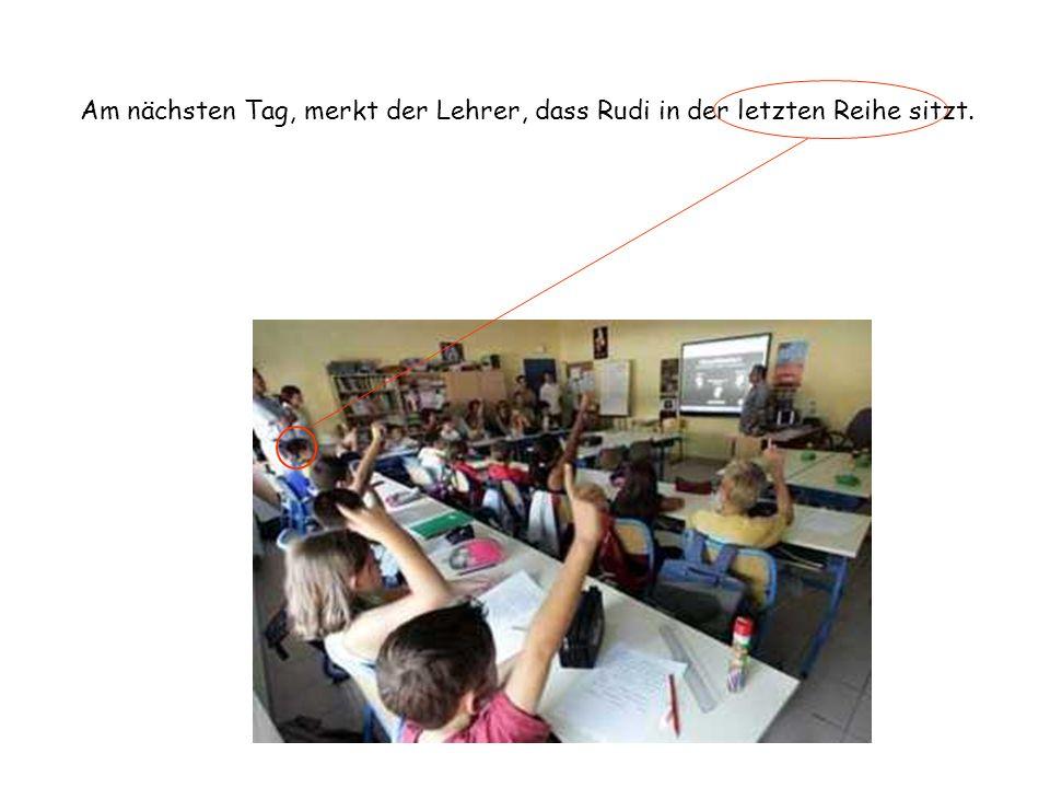 Am nächsten Tag, merkt der Lehrer, dass Rudi in der letzten Reihe sitzt.