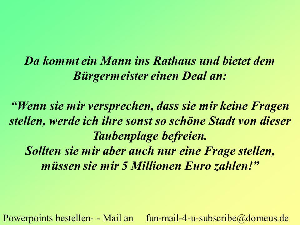 Powerpoints bestellen- - Mail an fun-mail-4-u-subscribe@domeus.de Da kommt ein Mann ins Rathaus und bietet dem Bürgermeister einen Deal an: Wenn sie m