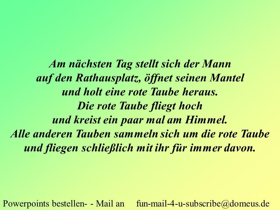 Powerpoints bestellen- - Mail an fun-mail-4-u-subscribe@domeus.de Am nächsten Tag stellt sich der Mann auf den Rathausplatz, öffnet seinen Mantel und