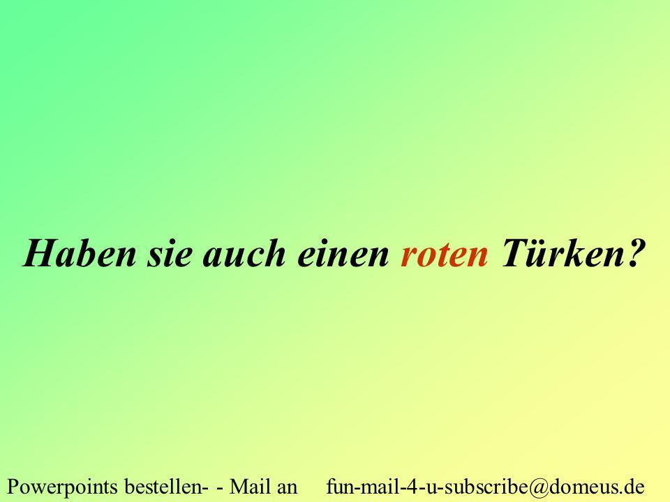 Powerpoints bestellen- - Mail an fun-mail-4-u-subscribe@domeus.de Haben sie auch einen roten Türken?
