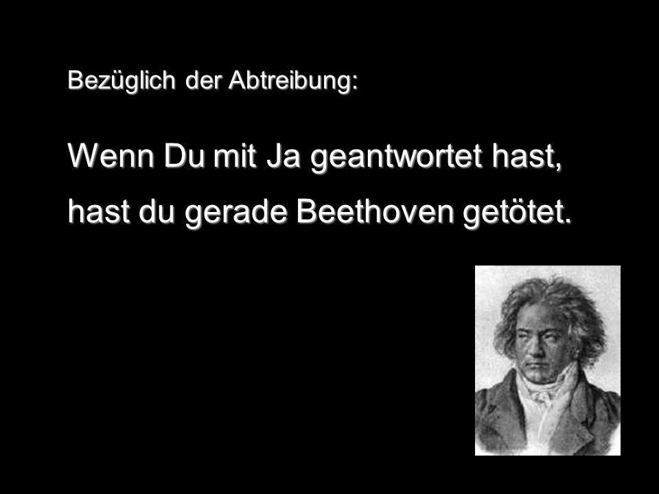 Bezüglich der Abtreibung: Wenn Du mit Ja geantwortet hast, hast du gerade Beethoven getötet.